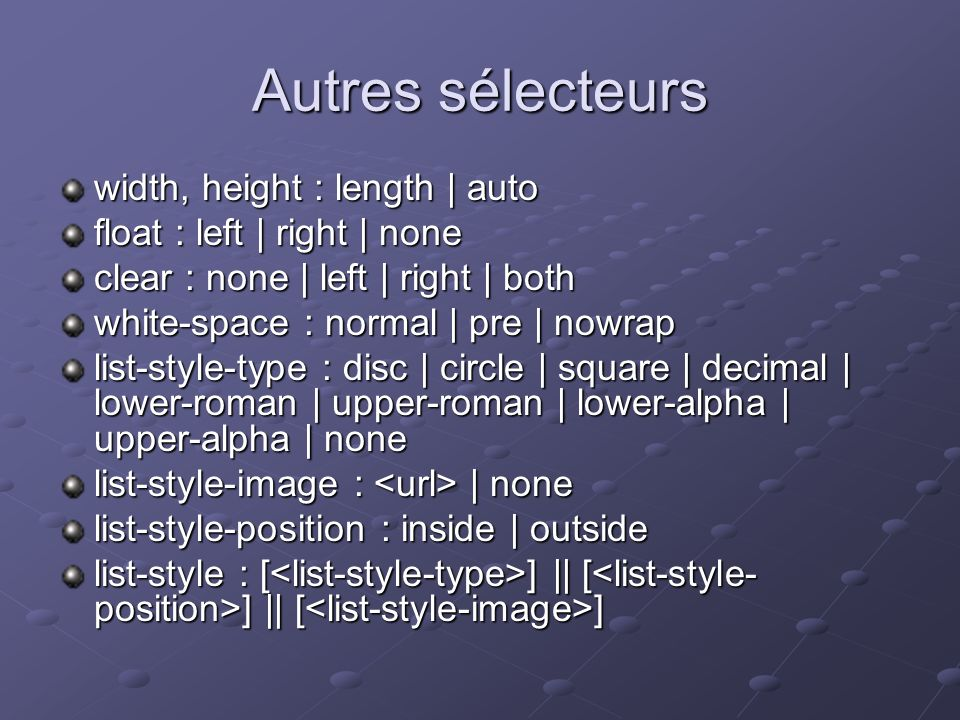 Autres sélecteurs width, height : length | auto float : left | right | none clear : none | left | right | both white-space : normal | pre | nowrap lis