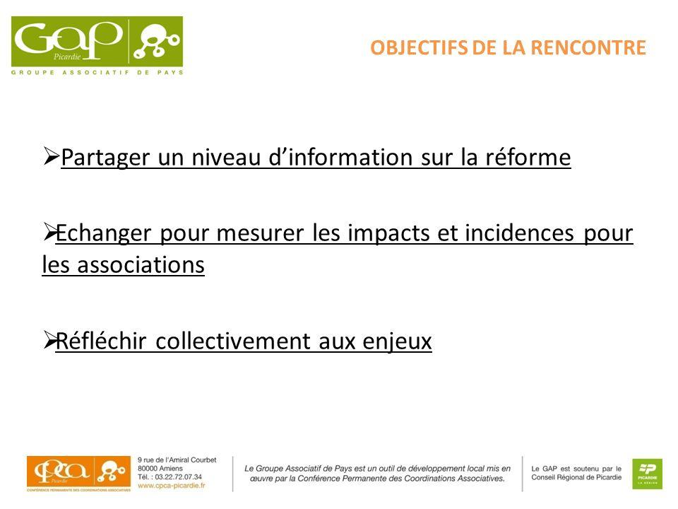 OBJECTIFS DE LA RENCONTRE Partager un niveau dinformation sur la réforme Echanger pour mesurer les impacts et incidences pour les associations Réfléch