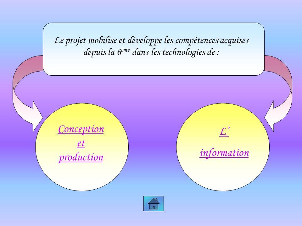 Le projet mobilise et développe les compétences acquises depuis la 6 ème dans les technologies de : Conception et production L information