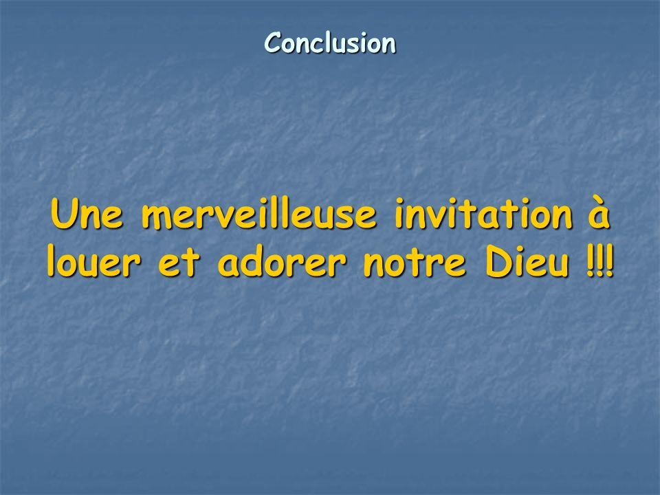 Conclusion Une merveilleuse invitation à louer et adorer notre Dieu !!!