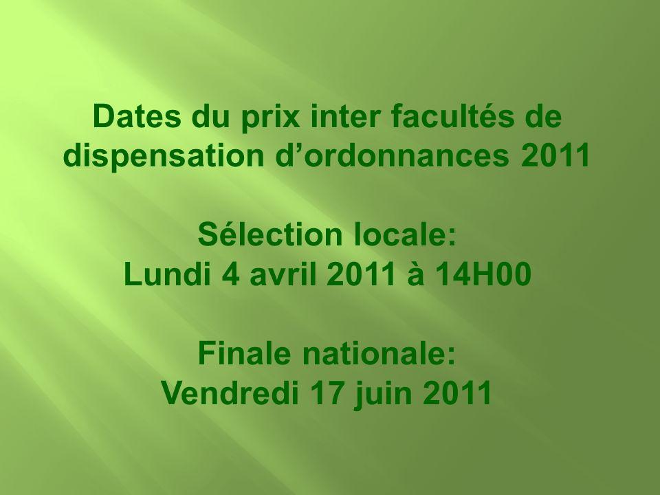 Dates du prix inter facultés de dispensation dordonnances 2011 Sélection locale: Lundi 4 avril 2011 à 14H00 Finale nationale: Vendredi 17 juin 2011