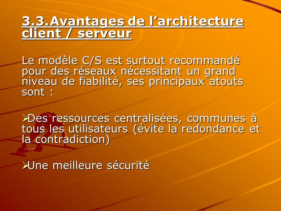 3.3.Avantages de larchitecture client / serveur Le modèle C/S est surtout recommandé pour des réseaux nécessitant un grand niveau de fiabilité, ses pr