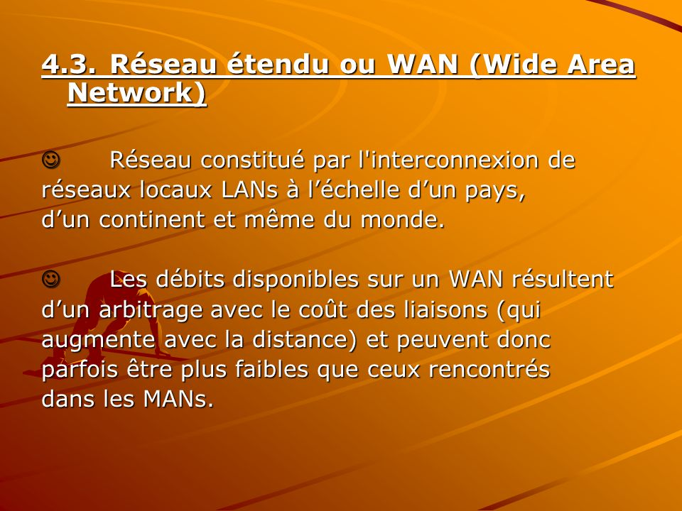 4.3.Réseau étendu ou WAN (Wide Area Network) Réseau constitué par l'interconnexion de Réseau constitué par l'interconnexion de réseaux locaux LANs à l