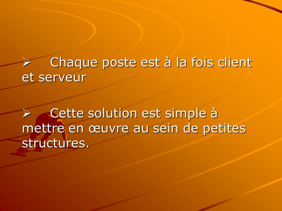 Chaque poste est à la fois client et serveur Chaque poste est à la fois client et serveur Cette solution est simple à mettre en œuvre au sein de petit