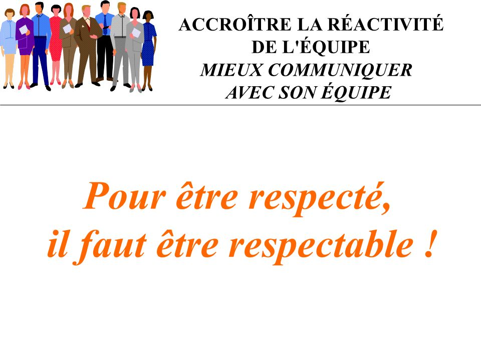 ACCROÎTRE LA RÉACTIVITÉ DE L'ÉQUIPE MIEUX COMMUNIQUER AVEC SON ÉQUIPE Pour être respecté, il faut être respectable !