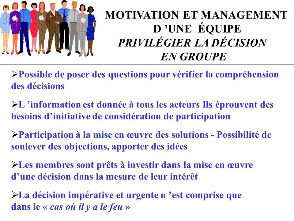 MOTIVATION ET MANAGEMENT D UNE ÉQUIPE PRIVILÉGIER LA DÉCISION EN GROUPE Possible de poser des questions pour vérifier la compréhension des décisions L
