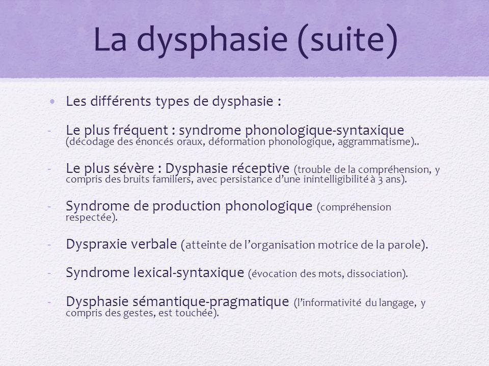 La dysphasie (suite) Les différents types de dysphasie : -Le plus fréquent : syndrome phonologique-syntaxique (décodage des énoncés oraux, déformation