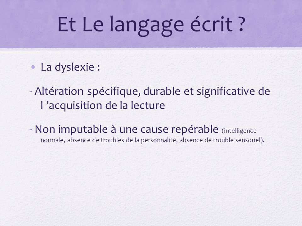 Et Le langage écrit ? La dyslexie : - Altération spécifique, durable et significative de l acquisition de la lecture - Non imputable à une cause repér
