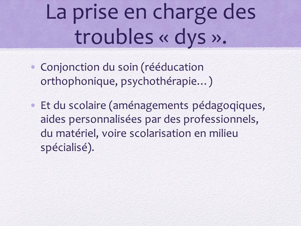 La prise en charge des troubles « dys ». Conjonction du soin (rééducation orthophonique, psychothérapie…) Et du scolaire (aménagements pédagoqiques, a