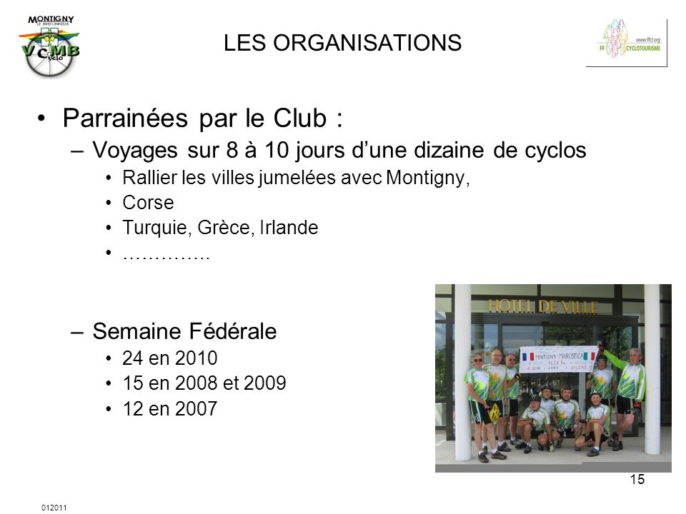 012011 15 LES ORGANISATIONS Parrainées par le Club : –Voyages sur 8 à 10 jours dune dizaine de cyclos Rallier les villes jumelées avec Montigny, Corse