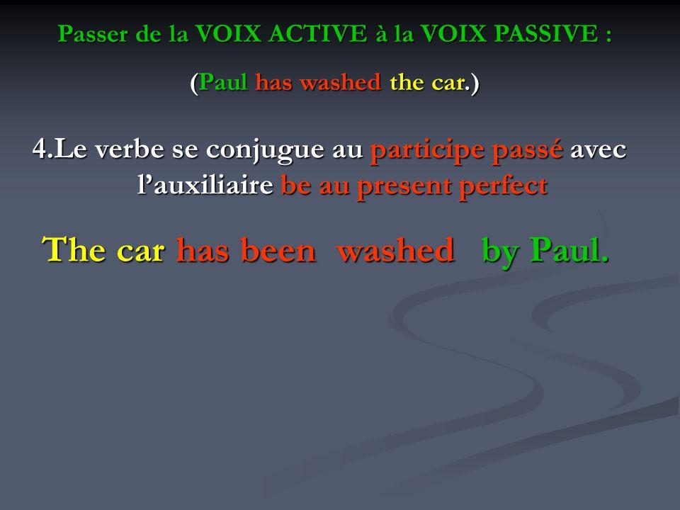 Passer de la VOIX ACTIVE à la VOIX PASSIVE : (Paul has washed the car.) 4.Le verbe se conjugue au participe passé avec lauxiliaire be au present perfe