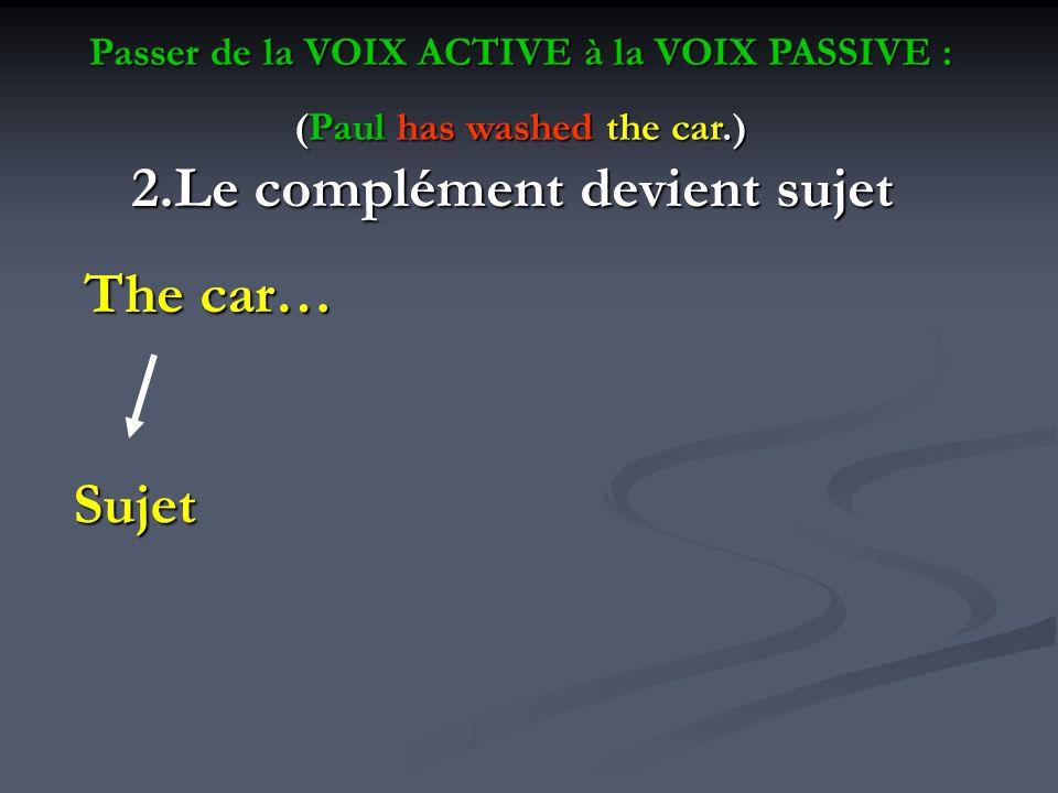 Passer de la VOIX ACTIVE à la VOIX PASSIVE : (Paul has washed the car.) 2.Le complément devient sujet The car… The car… Sujet