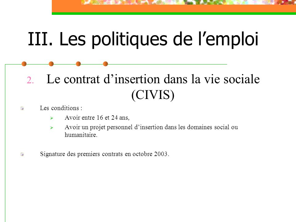 III. Les politiques de lemploi 2. Le contrat dinsertion dans la vie sociale (CIVIS) Les conditions : Avoir entre 16 et 24 ans, Avoir un projet personn