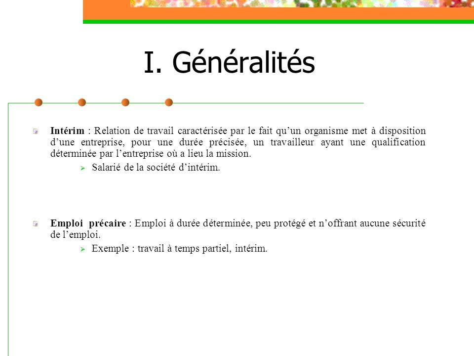 I. Généralités Intérim : Relation de travail caractérisée par le fait quun organisme met à disposition dune entreprise, pour une durée précisée, un tr