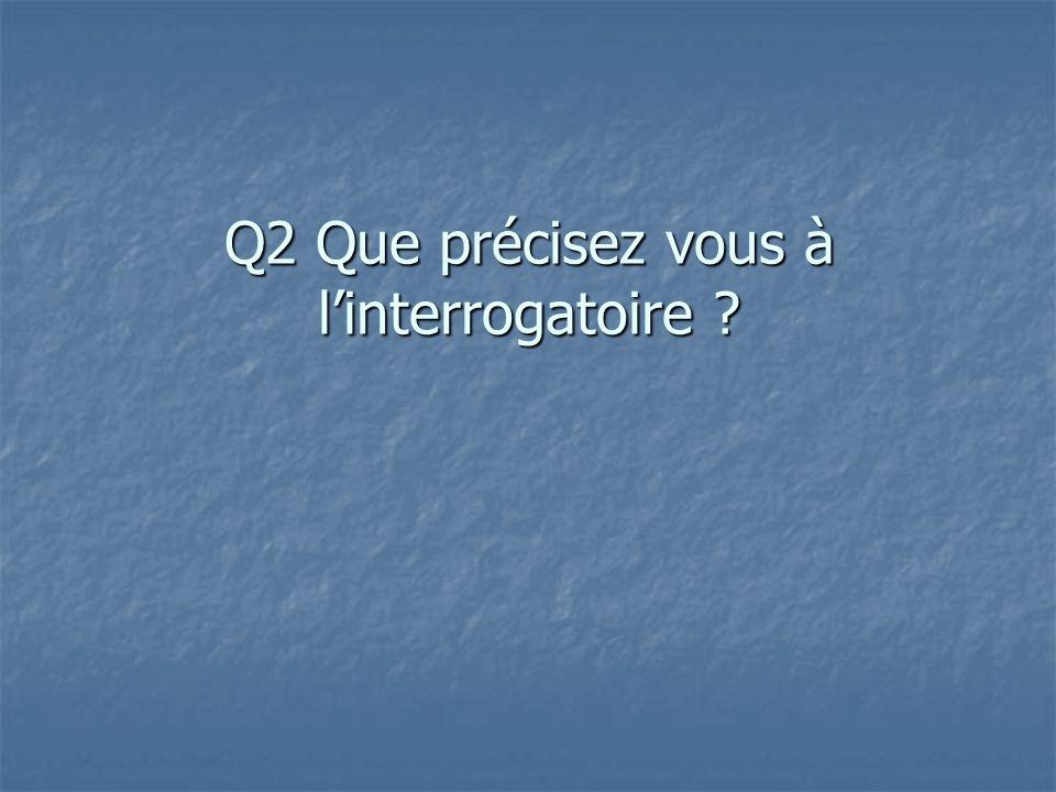 Q2 Que précisez vous à linterrogatoire ?