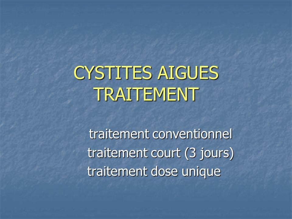 CYSTITES AIGUES TRAITEMENT traitement conventionnel traitement court (3 jours) traitement dose unique traitement dose unique
