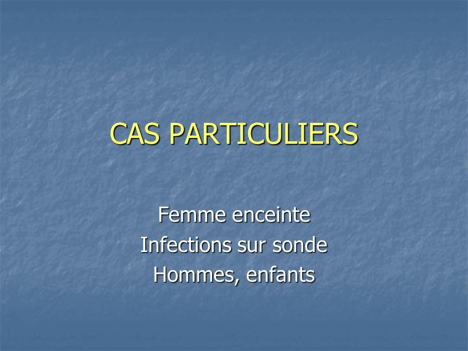 CAS PARTICULIERS Femme enceinte Infections sur sonde Hommes, enfants