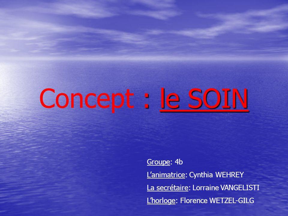 : le SOIN Concept : le SOIN Groupe: 4b Lanimatrice: Cynthia WEHREY La secrétaire: Lorraine VANGELISTI Lhorloge: Florence WETZEL-GILG