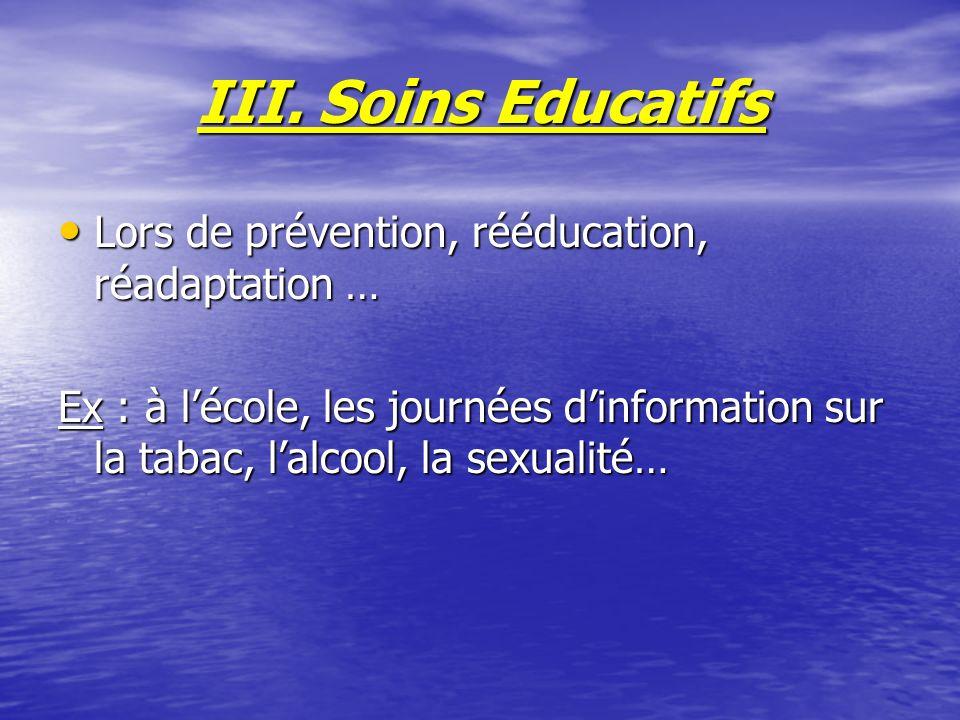 III. Soins Educatifs Lors de prévention, rééducation, réadaptation … Lors de prévention, rééducation, réadaptation … Ex : à lécole, les journées dinfo