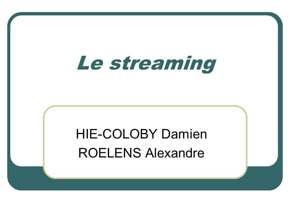 Le streaming HIE-COLOBY Damien ROELENS Alexandre