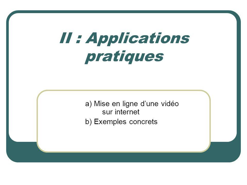II : Applications pratiques a) Mise en ligne dune vidéo sur internet b) Exemples concrets