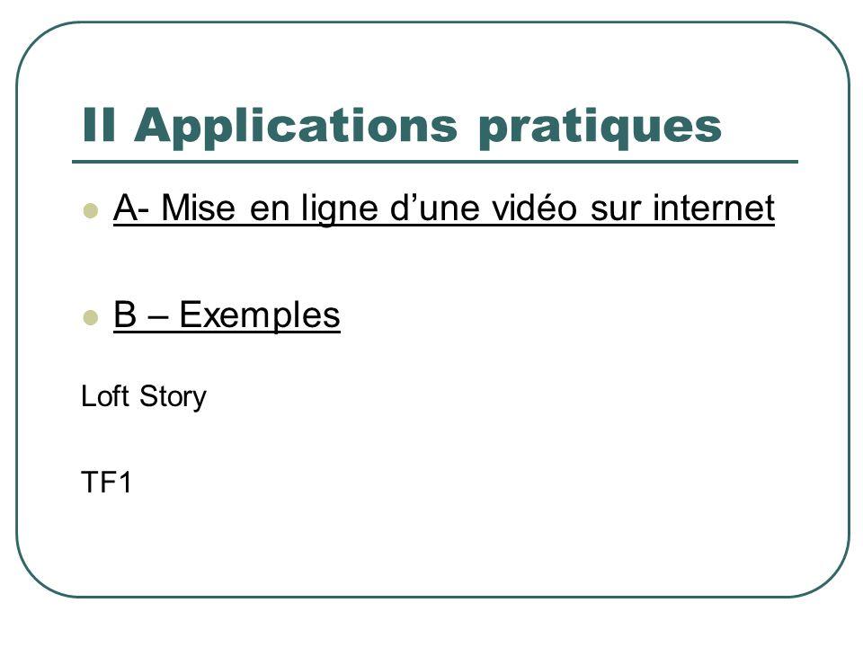 II Applications pratiques A- Mise en ligne dune vidéo sur internet B – Exemples Loft Story TF1