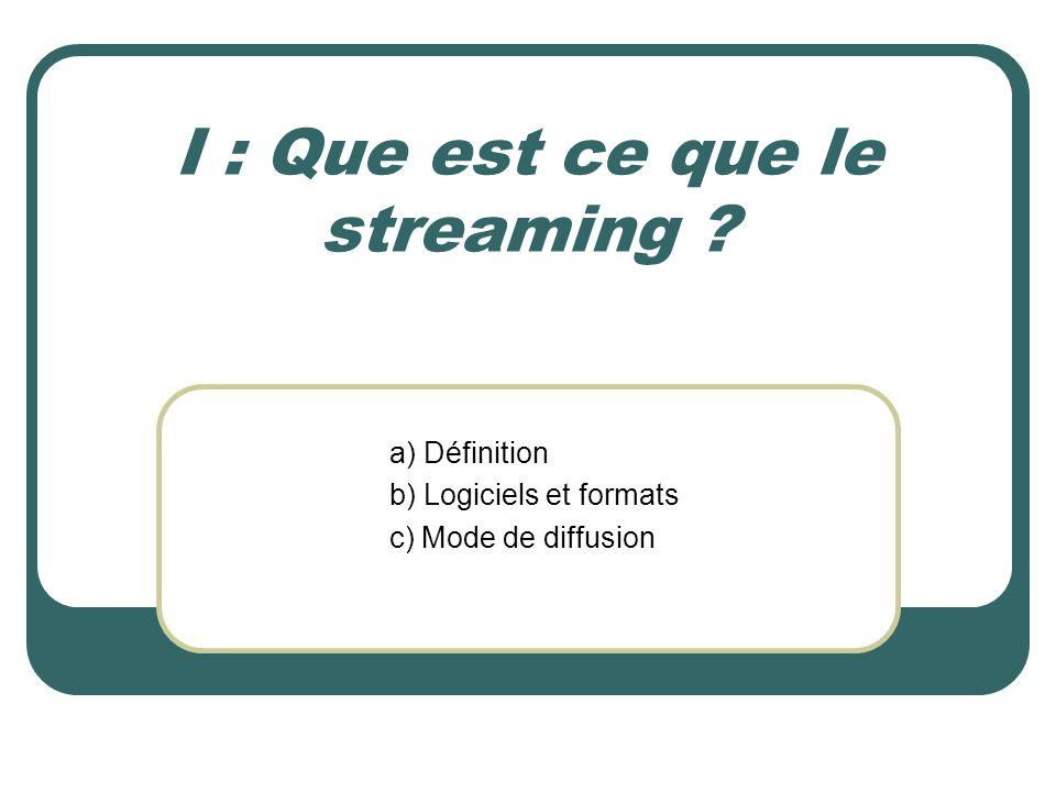 I : Que est ce que le streaming ? a) Définition b) Logiciels et formats c) Mode de diffusion