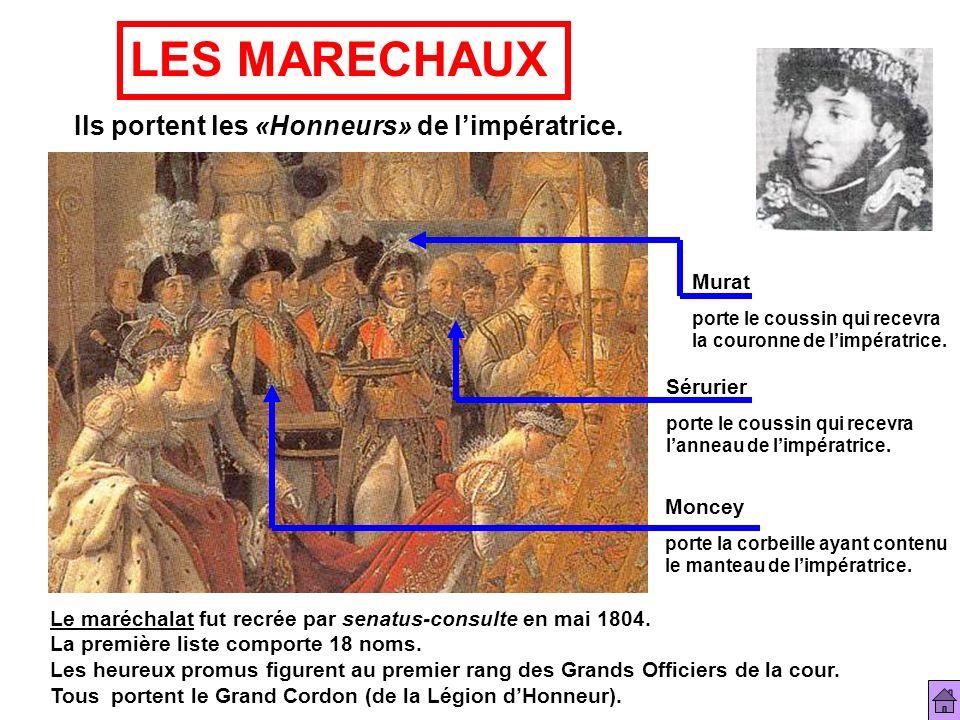 LES MARECHAUX Ils portent les «Honneurs» de limpératrice. Le maréchalat fut recrée par senatus-consulte en mai 1804. La première liste comporte 18 nom