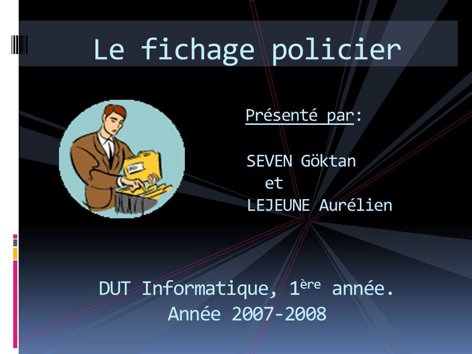 Le fichage policier Présenté par: SEVEN Göktan et LEJEUNE Aurélien DUT Informatique, 1 ère année. Année 2007-2008 SEVEN Göktan LEJEUNE Aurélien