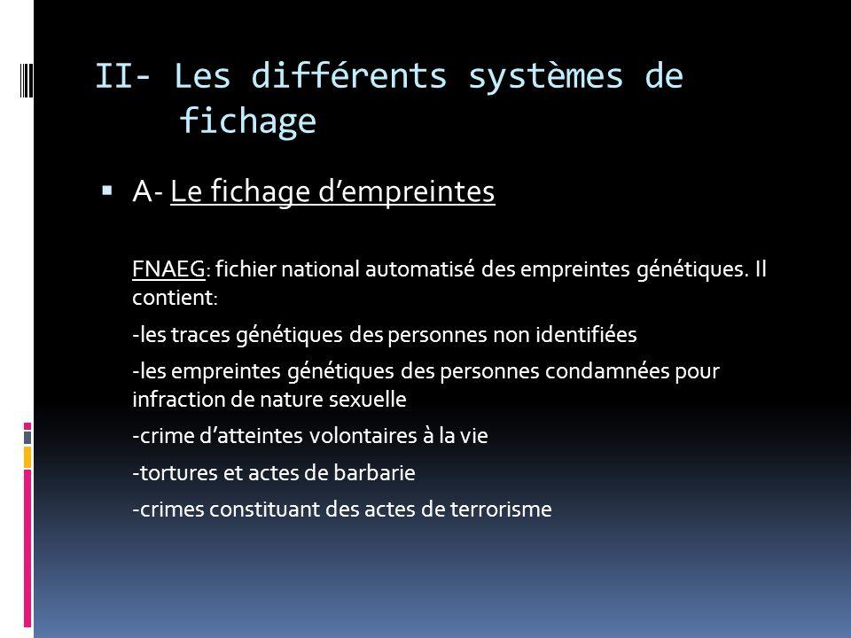 II- Les différents systèmes de fichage A- Le fichage dempreintes FNAEG: fichier national automatisé des empreintes génétiques. Il contient: -les trace
