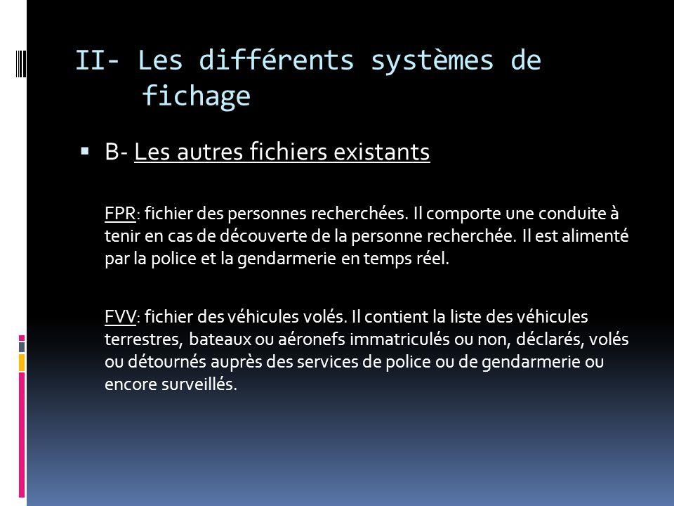 II- Les différents systèmes de fichage B- Les autres fichiers existants FPR: fichier des personnes recherchées. Il comporte une conduite à tenir en ca