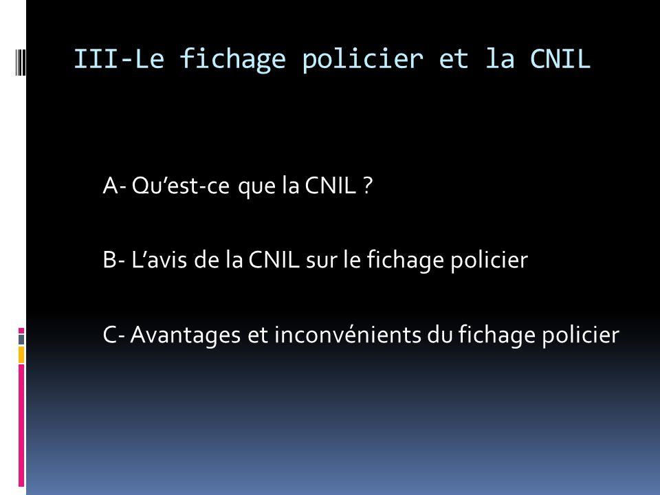 III-Le fichage policier et la CNIL A- Quest-ce que la CNIL ? B- Lavis de la CNIL sur le fichage policier C- Avantages et inconvénients du fichage poli