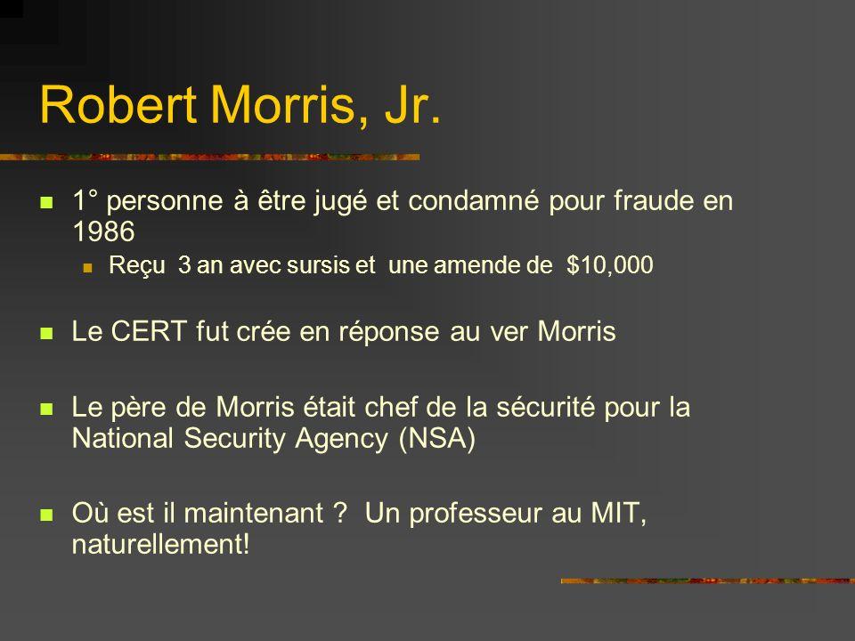 1° personne à être jugé et condamné pour fraude en 1986 Reçu 3 an avec sursis et une amende de $10,000 Le CERT fut crée en réponse au ver Morris Le père de Morris était chef de la sécurité pour la National Security Agency (NSA) Où est il maintenant .