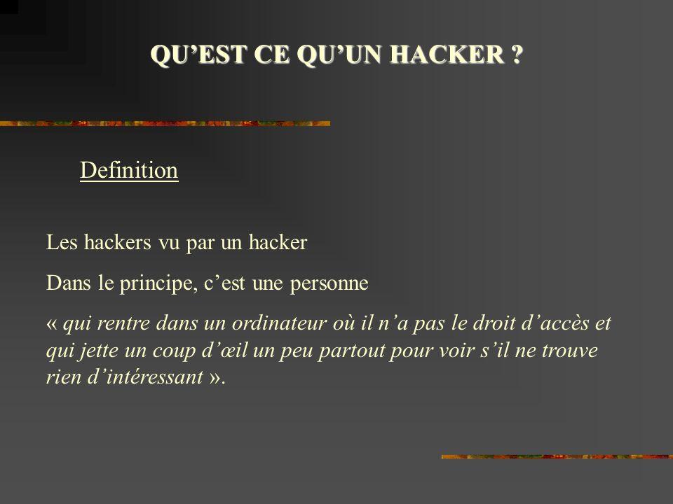 QUEST CE QUUN HACKER ? Definition Les hackers vu par un hacker Dans le principe, cest une personne « qui rentre dans un ordinateur où il na pas le dro