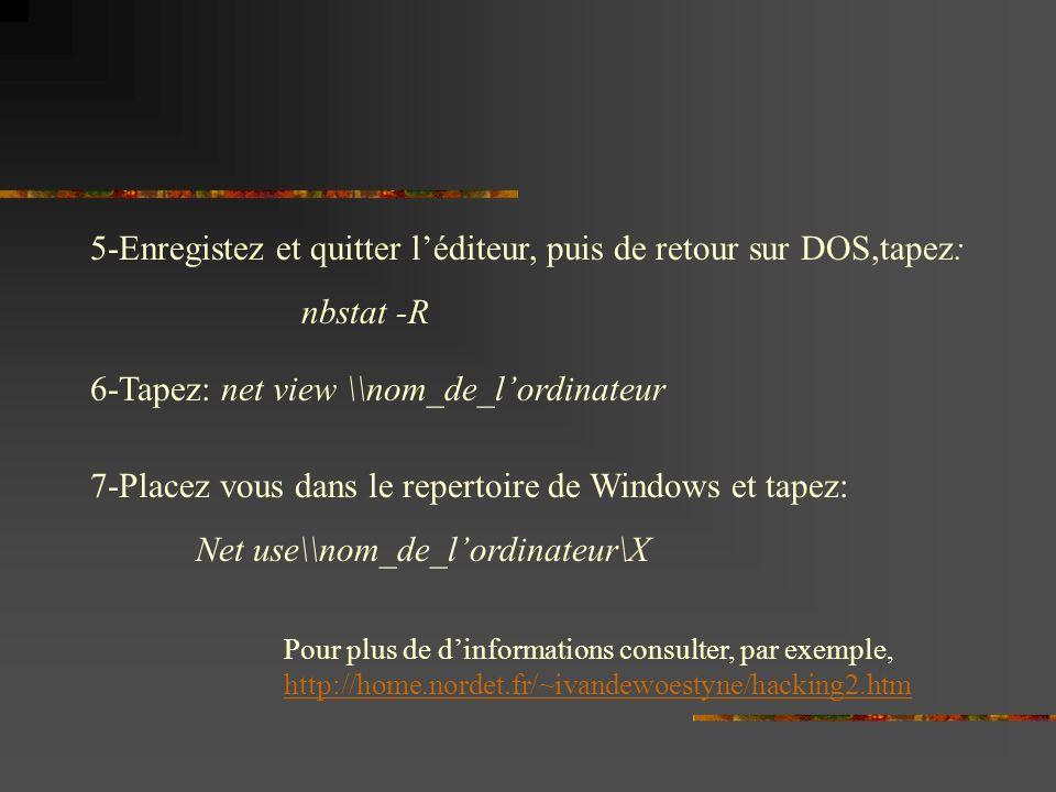 5-Enregistez et quitter léditeur, puis de retour sur DOS,tapez: nbstat -R 6-Tapez: net view \\nom_de_lordinateur 7-Placez vous dans le repertoire de Windows et tapez: Net use\\nom_de_lordinateur\X Pour plus de dinformations consulter, par exemple, http://home.nordet.fr/~ivandewoestyne/hacking2.htm http://home.nordet.fr/~ivandewoestyne/hacking2.htm