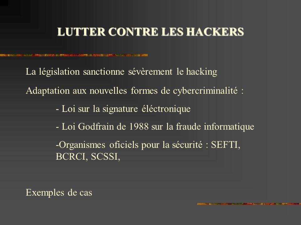 LUTTER CONTRE LES HACKERS La législation sanctionne sévèrement le hacking Adaptation aux nouvelles formes de cybercriminalité : - Loi sur la signature