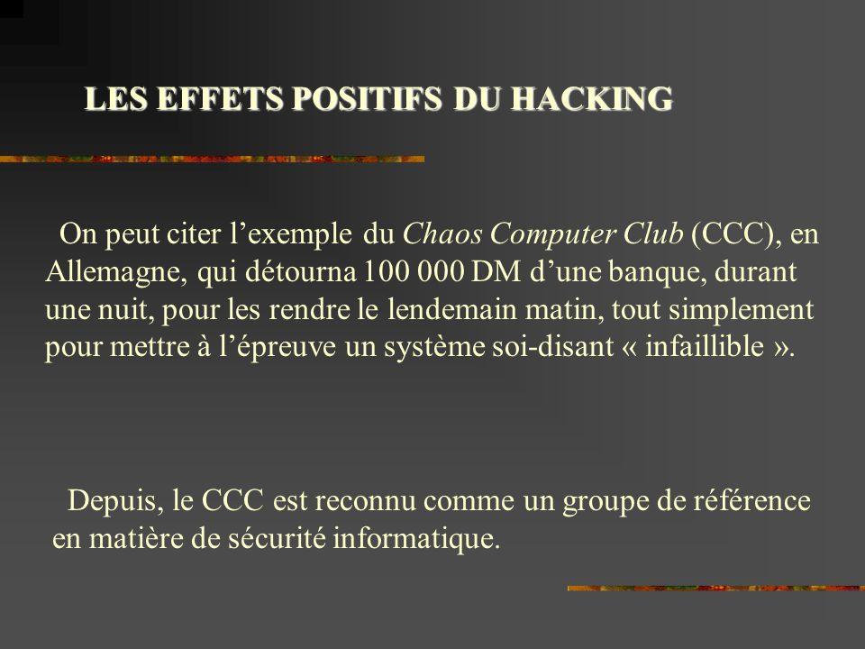 LES EFFETS POSITIFS DU HACKING On peut citer lexemple du Chaos Computer Club (CCC), en Allemagne, qui détourna 100 000 DM dune banque, durant une nuit, pour les rendre le lendemain matin, tout simplement pour mettre à lépreuve un système soi-disant « infaillible ».