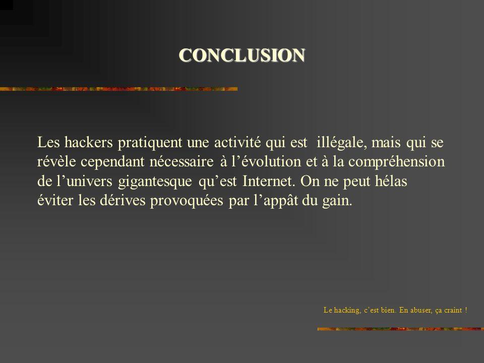 CONCLUSION Le hacking, cest bien. En abuser, ça craint ! Les hackers pratiquent une activité qui est illégale, mais qui se révèle cependant nécessaire