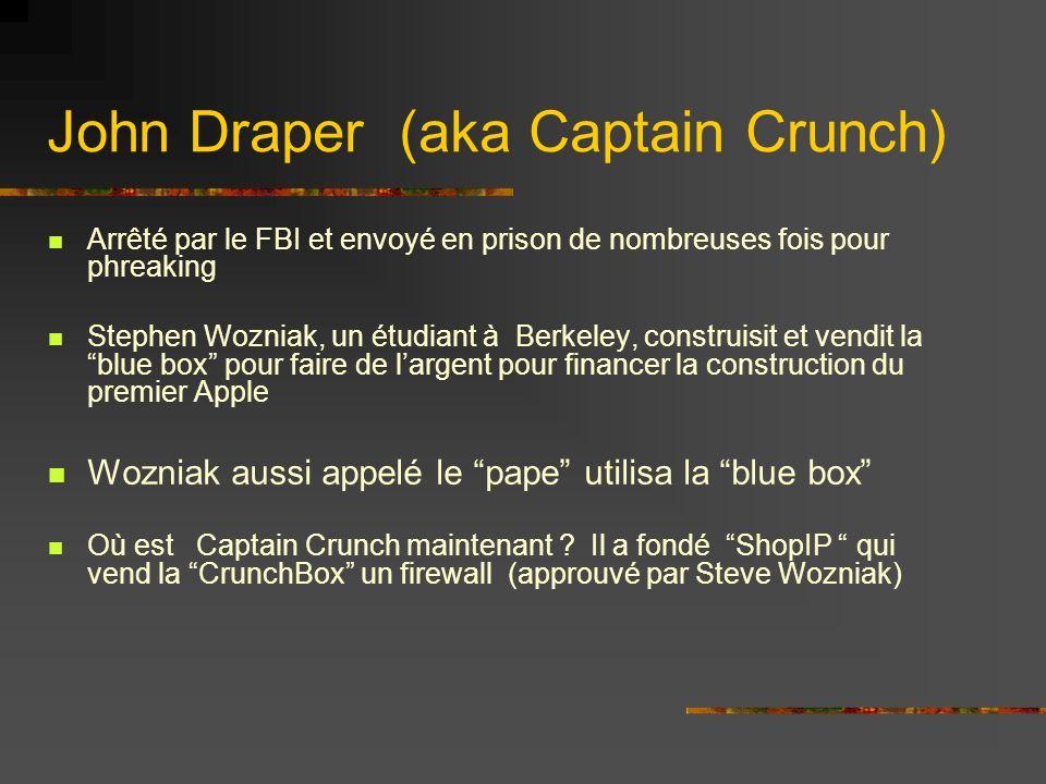 John Draper (aka Captain Crunch) Arrêté par le FBI et envoyé en prison de nombreuses fois pour phreaking Stephen Wozniak, un étudiant à Berkeley, construisit et vendit la blue box pour faire de largent pour financer la construction du premier Apple Wozniak aussi appelé le pape utilisa la blue box Où est Captain Crunch maintenant .
