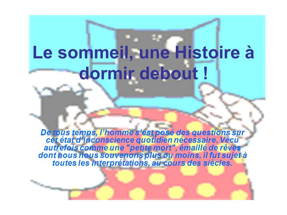 Le sommeil, une Histoire à dormir debout ! De tous temps, lhomme sest posé des questions sur cet état dinconscience quotidien nécessaire. Vécu autrefo