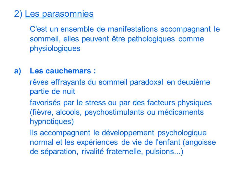 2) Les parasomnies C'est un ensemble de manifestations accompagnant le sommeil, elles peuvent être pathologiques comme physiologiques a)Les cauchemars
