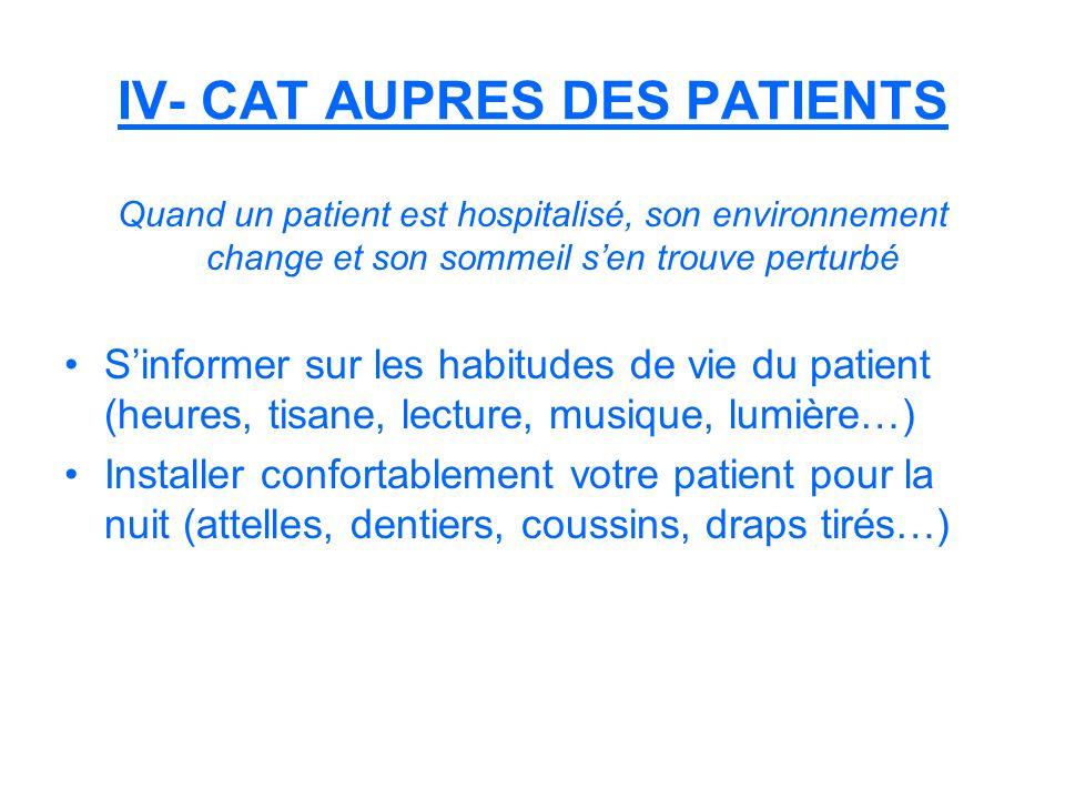 IV- CAT AUPRES DES PATIENTS Quand un patient est hospitalisé, son environnement change et son sommeil sen trouve perturbé Sinformer sur les habitudes