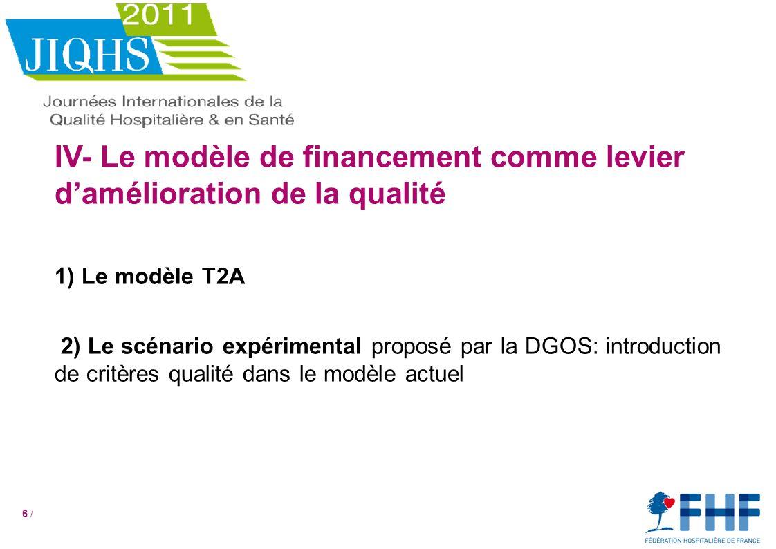 6 / IV- Le modèle de financement comme levier damélioration de la qualité 1) Le modèle T2A 2) Le scénario expérimental proposé par la DGOS: introduction de critères qualité dans le modèle actuel