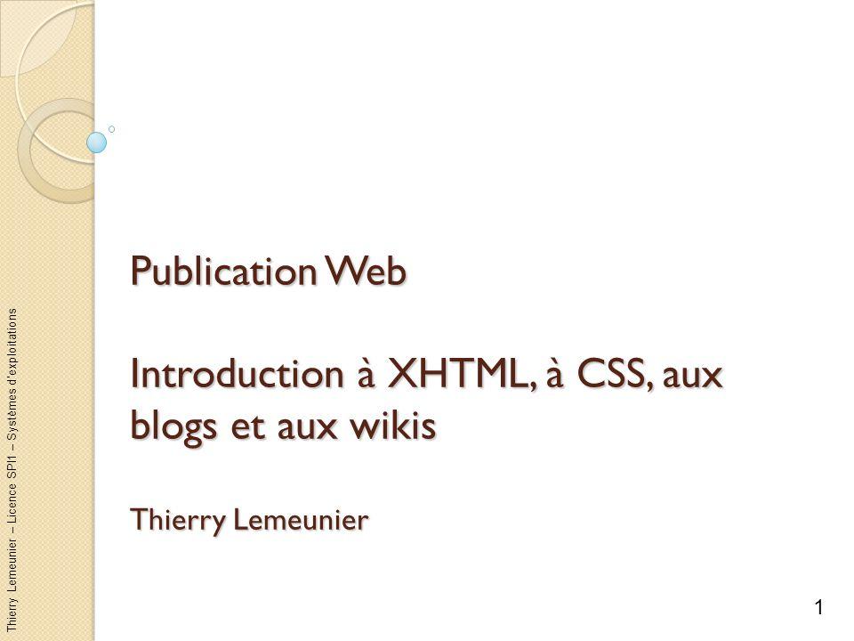 Thierry Lemeunier – Licence SPI1 – Systèmes dexploitations Sommaire Diffusion par le web : le client-serveur Créer des pages web en XHTML Agrémenter ses pages web avec CSS Créer son wiki avec DokuWiki Créer son blog avec WordPress 2