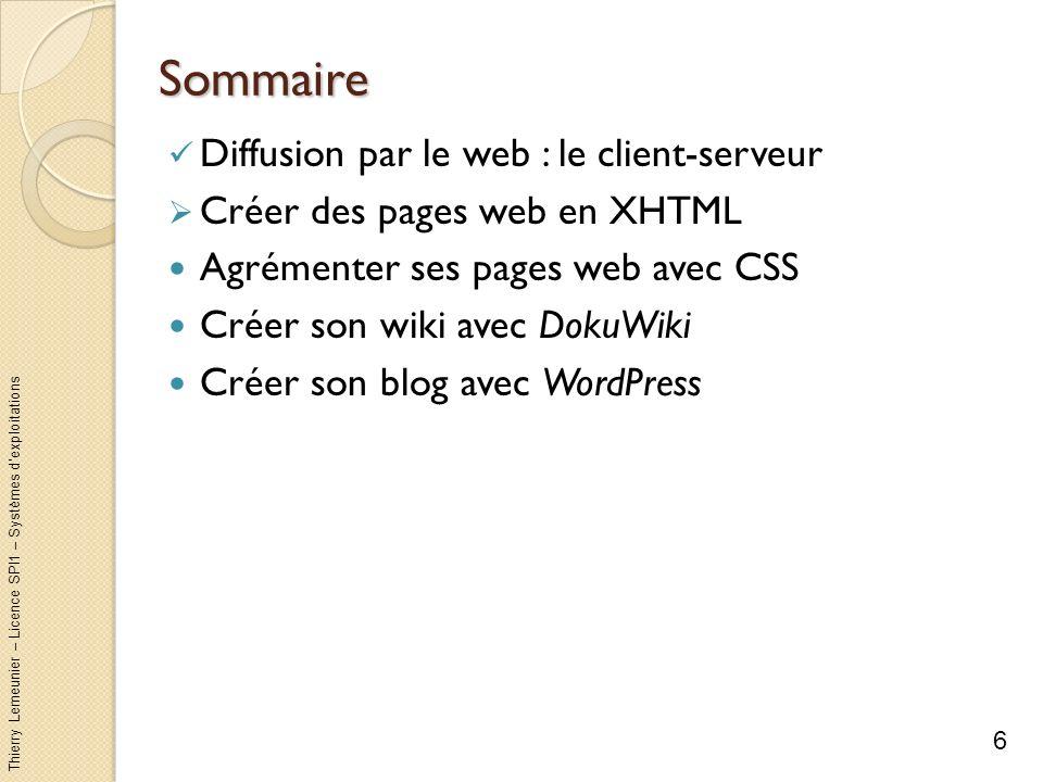 Thierry Lemeunier – Licence SPI1 – Systèmes dexploitations XHTML (1/11) HTML est un langage de présentation de contenu multimédia (texte, image, audio, vidéo) Un document au format HTML est un fichier éditable et « compréhensible » par un humain Chaque document HTML peut faire référence à dautres documents HTML par leurs adresses HTTP : le lien hypertexte Le lien hypertexte est le principe de base du web : lier les informations entre elles, dailleurs HTML signifie HyperText Markup Language XHTML est une version plus stricte et plus récente Remarque n°1 : tous les standards du web sont normalisés et diffusés par le W3C (World Wide Web Consortium) à ladresse http://www.w3.org/ http://www.w3.org/ Remarque n°2 : le W3C propose un validateur de conformité à XHTML à ladresse http://validator.w3.org/http://validator.w3.org/ 7