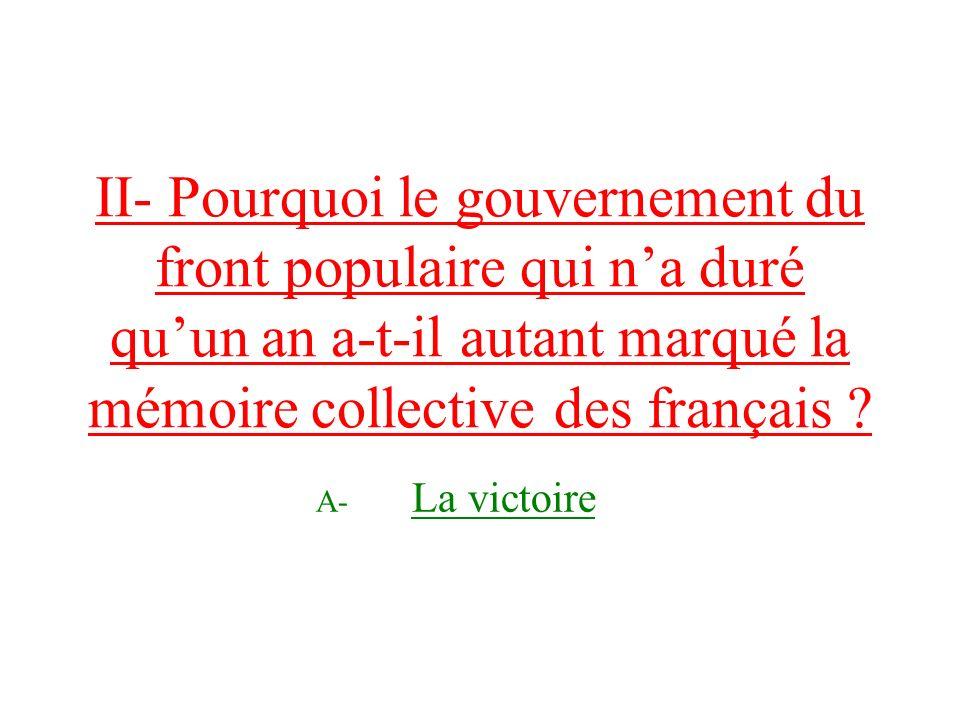 II- Pourquoi le gouvernement du front populaire qui na duré quun an a-t-il autant marqué la mémoire collective des français .