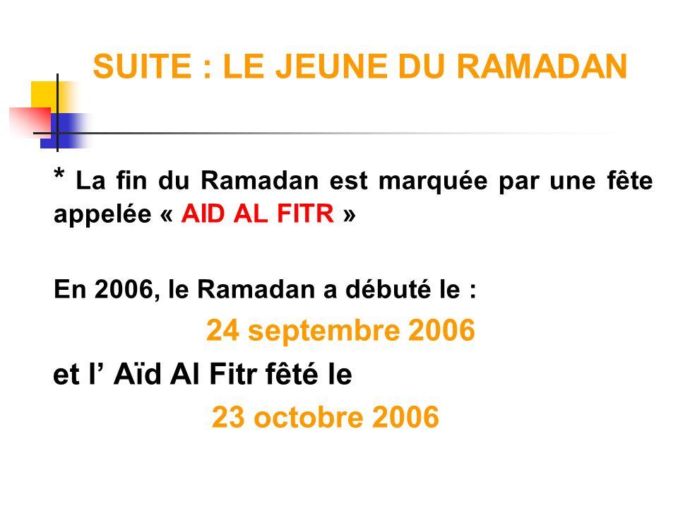 SUITE : LE JEUNE DU RAMADAN * La fin du Ramadan est marquée par une fête appelée « AID AL FITR » En 2006, le Ramadan a débuté le : 24 septembre 2006 e