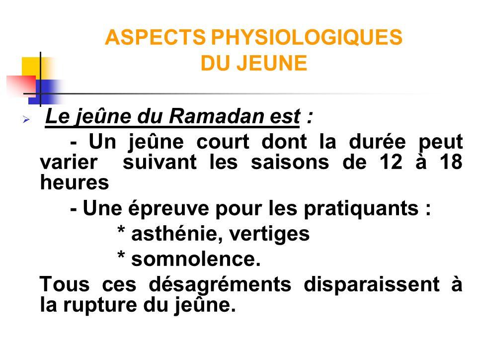 ASPECTS PHYSIOLOGIQUES DU JEUNE Le jeûne du Ramadan est : - Un jeûne court dont la durée peut varier suivant les saisons de 12 à 18 heures - Une épreu