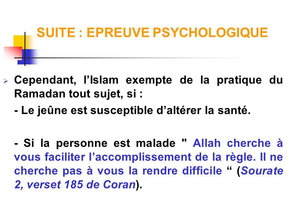SUITE : EPREUVE PSYCHOLOGIQUE Cependant, lIslam exempte de la pratique du Ramadan tout sujet, si : - Le jeûne est susceptible daltérer la santé. - Si