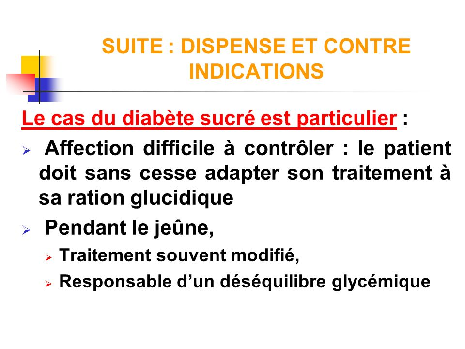 SUITE : DISPENSE ET CONTRE INDICATIONS Le cas du diabète sucré est particulier : Affection difficile à contrôler : le patient doit sans cesse adapter